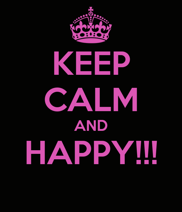 KEEP CALM AND HAPPY!!!