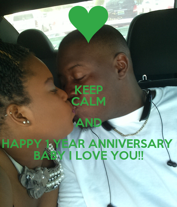 KEEP CALM AND HAPPY 1 YEAR ANNIVERSARY  BABY I LOVE YOU!!
