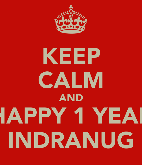 KEEP CALM AND HAPPY 1 YEAR INDRANUG