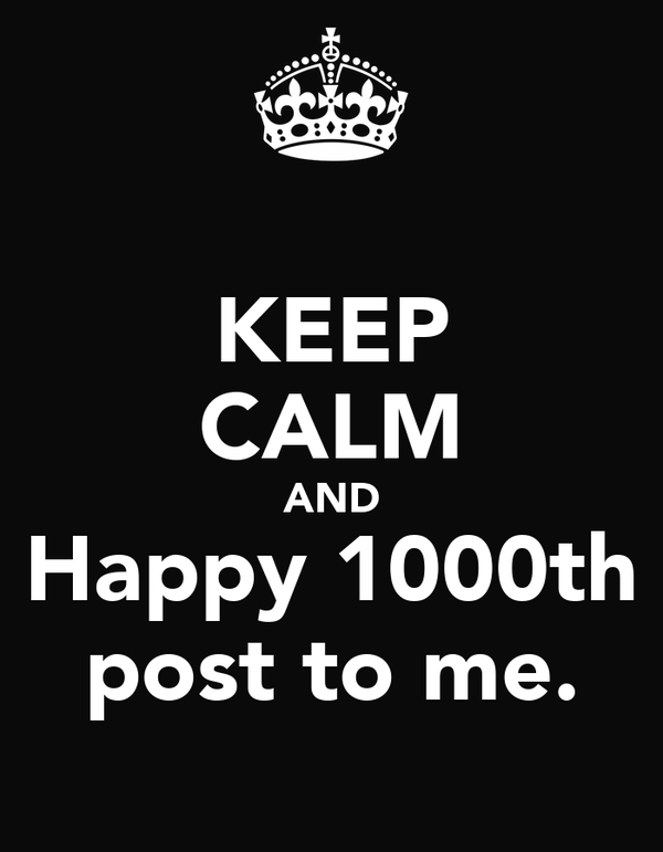 KEEP CALM AND Happy 1000th post to me.