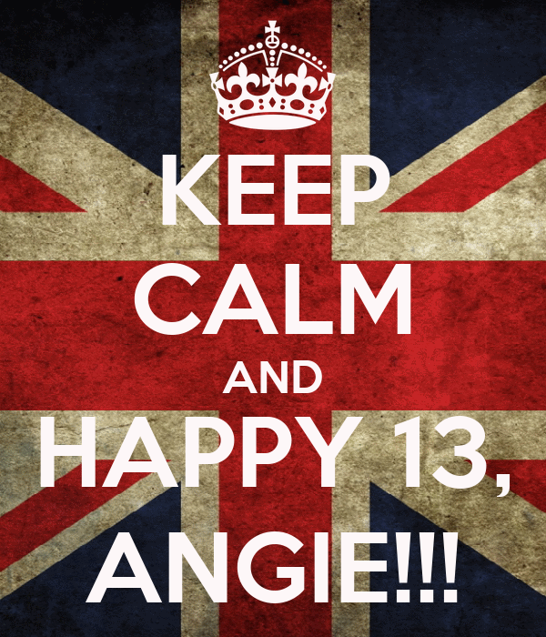 KEEP CALM AND HAPPY 13, ANGIE!!!