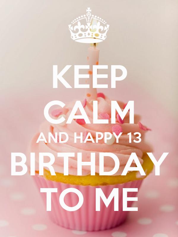 13 birthday KEEP CALM AND HAPPY 13 BIRTHDAY TO ME Poster   Daniellekari   Keep  13 birthday