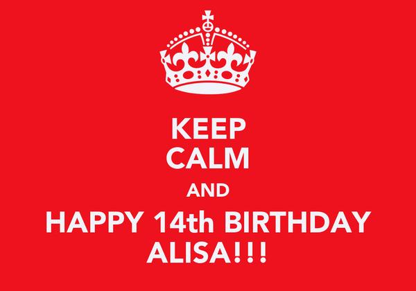 KEEP CALM AND HAPPY 14th BIRTHDAY ALISA!!!