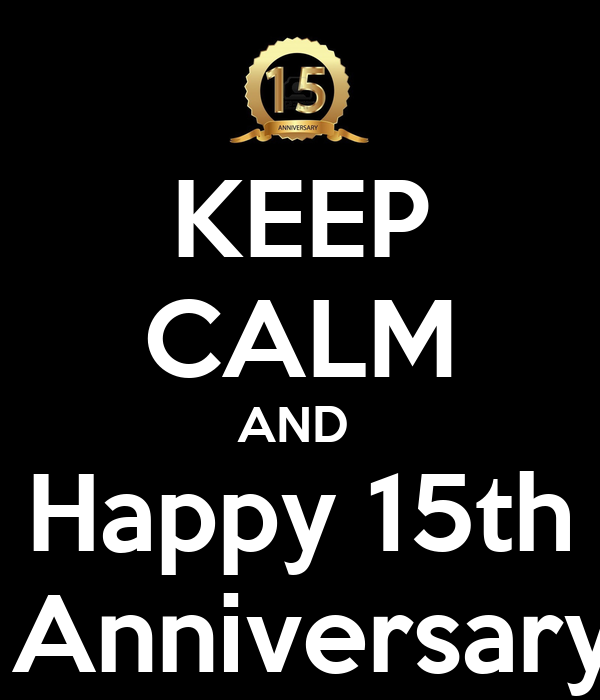 KEEP CALM AND  Happy 15th  Anniversary