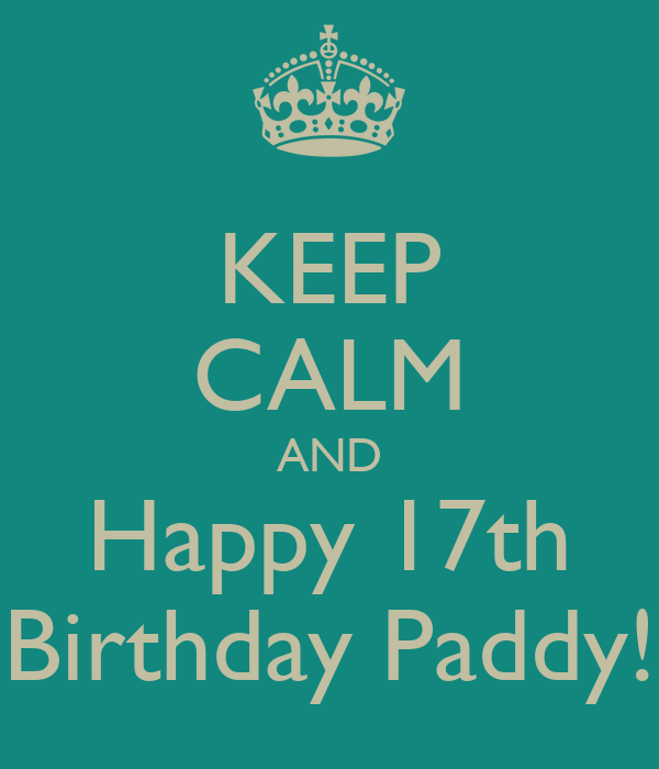 KEEP CALM AND Happy 17th Birthday Paddy!