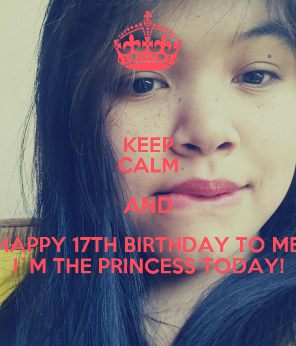 KEEP CALM AND HAPPY 17TH BIRTHDAY TO ME I`M THE PRINCESS TODAY!