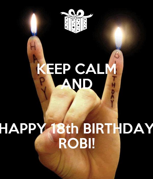 KEEP CALM AND  HAPPY 18th BIRTHDAY ROBI!