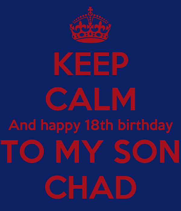 KEEP CALM And happy 18th birthday TO MY SON CHAD