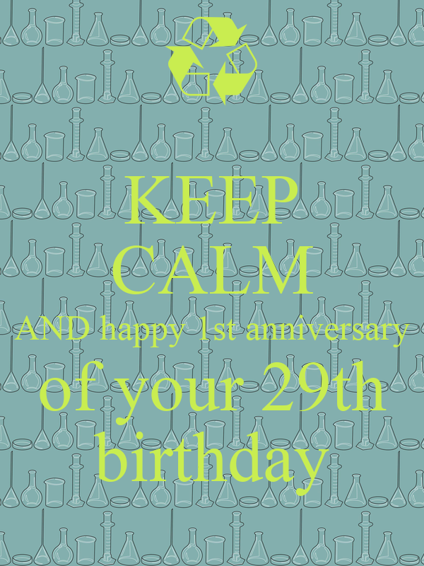 KEEP CALM AND happy 1st anniversary of your 29th birthday