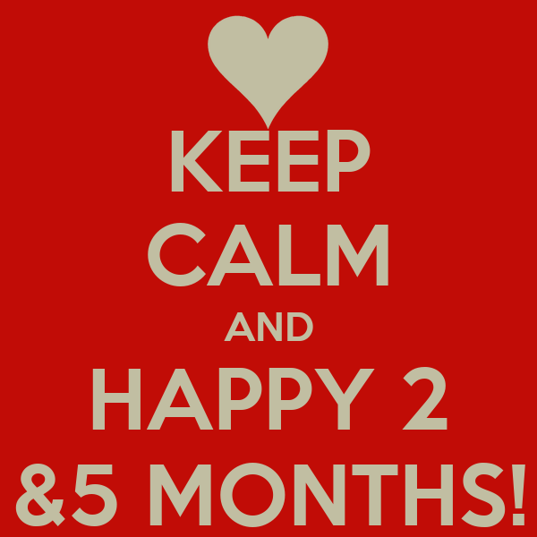 KEEP CALM AND HAPPY 2 &5 MONTHS!