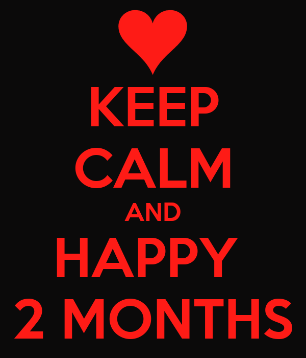 KEEP CALM AND HAPPY  2 MONTHS