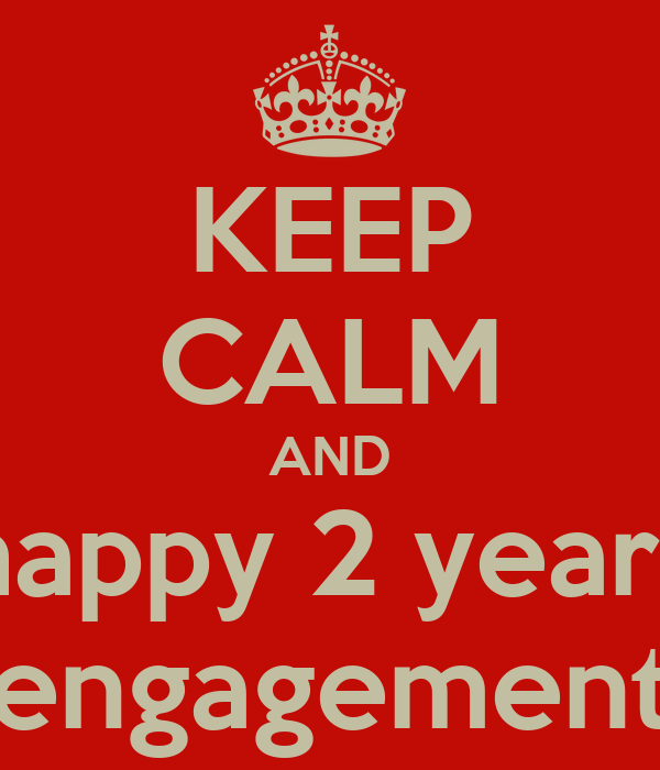 KEEP CALM AND happy 2 years engagement