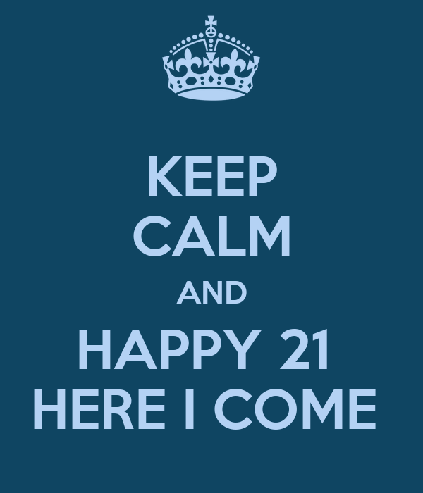 KEEP CALM AND HAPPY 21  HERE I COME