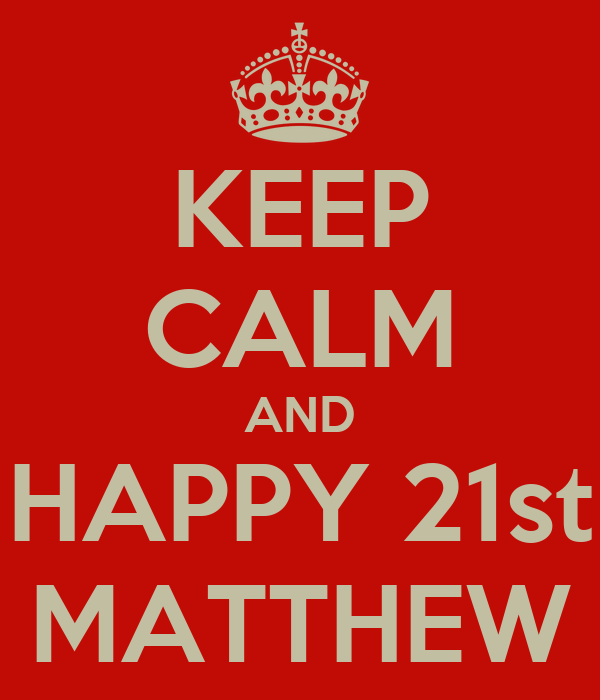 KEEP CALM AND HAPPY 21st MATTHEW