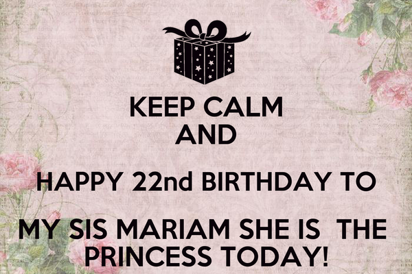 KEEP CALM AND HAPPY 22nd BIRTHDAY TO MY SIS MARIAM SHE IS  THE  PRINCESS TODAY!