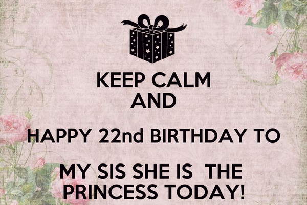 KEEP CALM AND HAPPY 22nd BIRTHDAY TO MY SIS SHE IS  THE  PRINCESS TODAY!