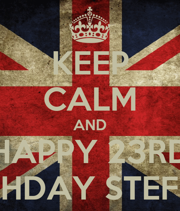 KEEP CALM AND HAPPY 23RD BIRTHDAY STEFFON