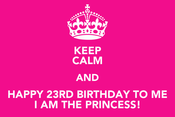 KEEP CALM AND HAPPY 23RD BIRTHDAY TO ME I AM THE PRINCESS!