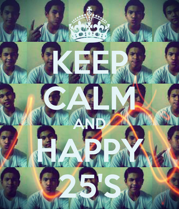 KEEP CALM AND HAPPY 25'S