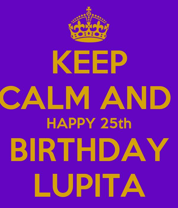 KEEP CALM AND  HAPPY 25th BIRTHDAY LUPITA