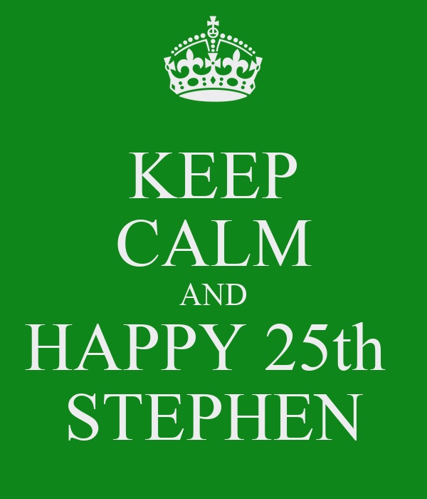 KEEP CALM AND HAPPY 25th  STEPHEN
