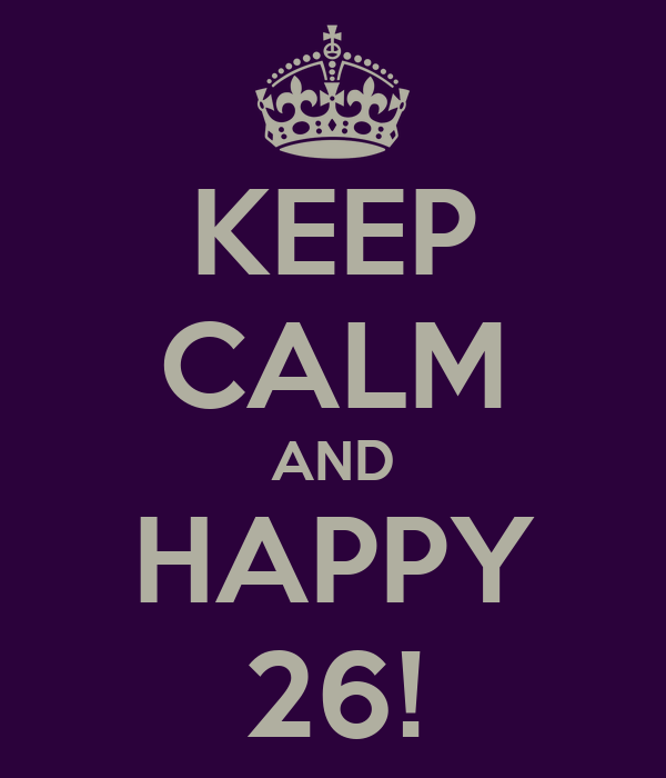 KEEP CALM AND HAPPY 26!