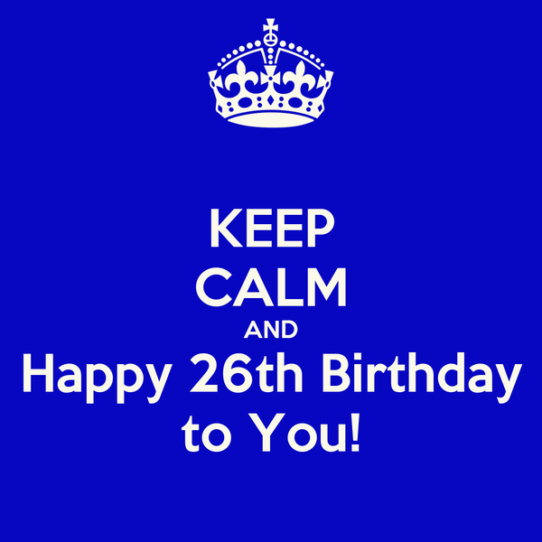 keep calm and happy 26th birthday to you