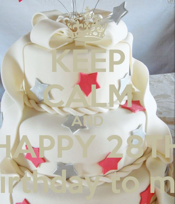 KEEP CALM AND HAPPY 28TH Birthday to me