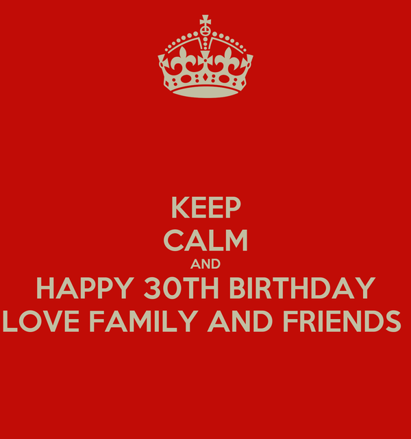 KEEP CALM AND HAPPY 30TH BIRTHDAY LOVE FAMILY AND FRIENDS ...  KEEP CALM AND H...