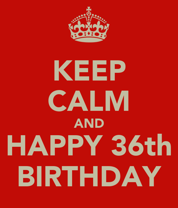 KEEP CALM AND HAPPY 36th BIRTHDAY