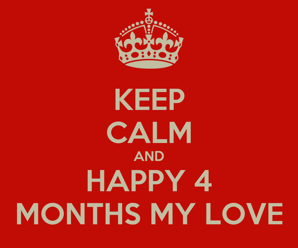 KEEP CALM AND HAPPY 4 MONTHS MY LOVE
