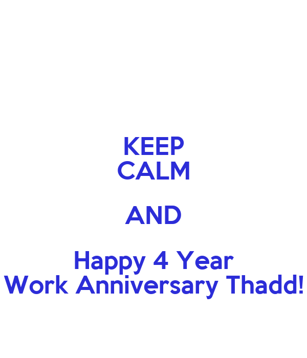 KEEP CALM AND Happy 4 Year Work Anniversary Thadd!