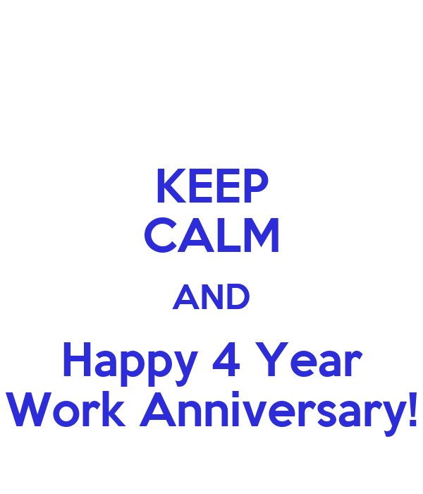 KEEP CALM AND Happy 4 Year Work Anniversary!