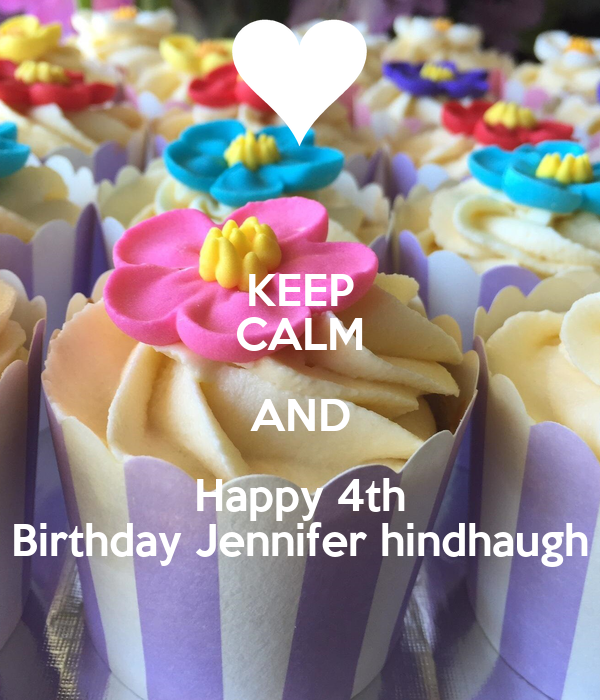 KEEP CALM AND Happy 4th Birthday Jennifer hindhaugh