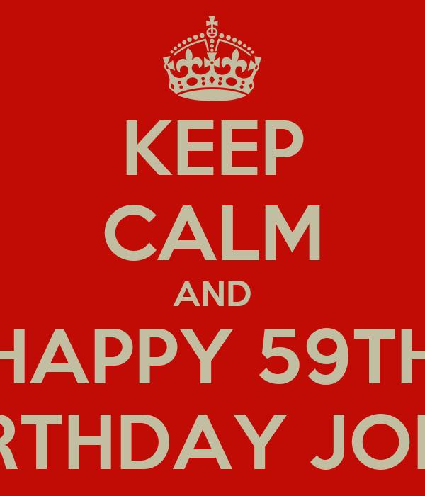 KEEP CALM AND HAPPY 59TH BIRTHDAY JOHN