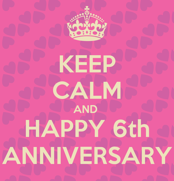 KEEP CALM AND  HAPPY 6th ANNIVERSARY
