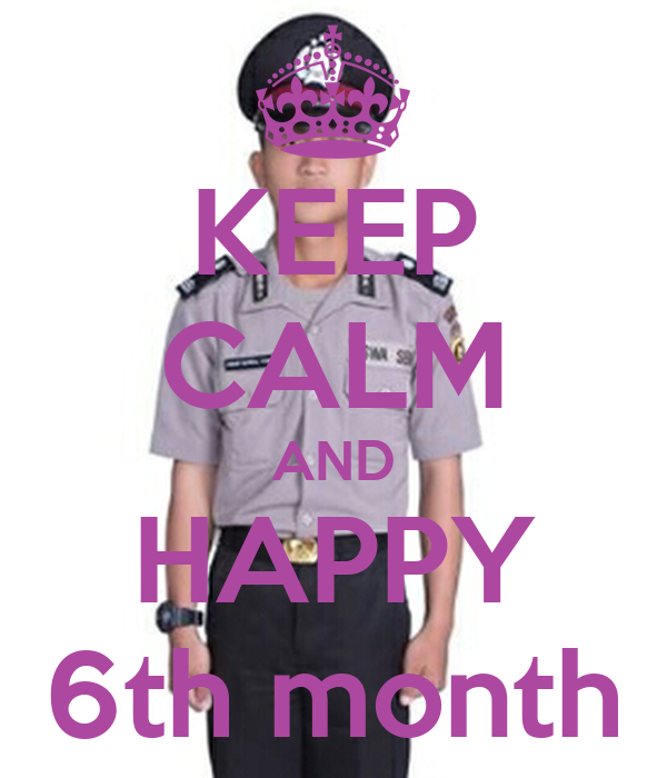 KEEP CALM AND HAPPY 6th month