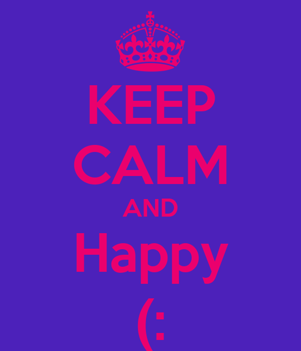 KEEP CALM AND Happy (: