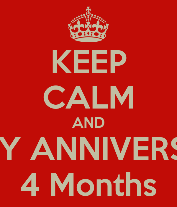 KEEP CALM AND HAPPY ANNIVERSARY! 4 Months