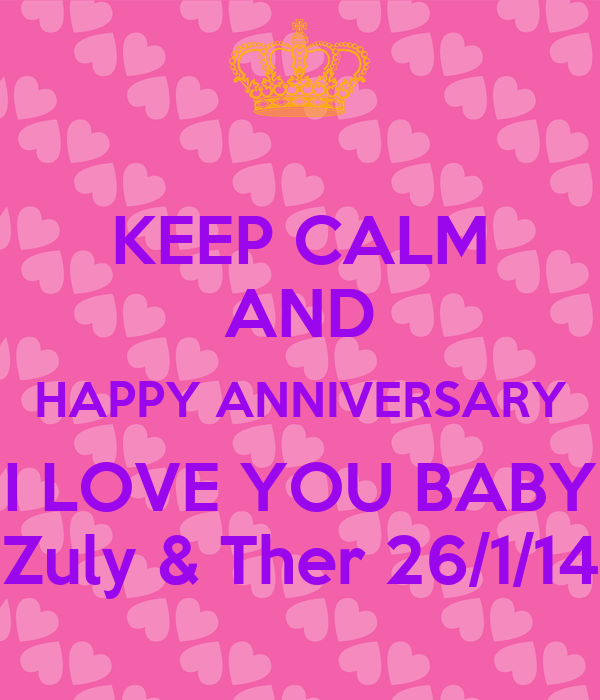 KEEP CALM AND HAPPY ANNIVERSARY I LOVE YOU BABY Zuly & Ther 26/1/14