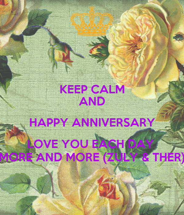 KEEP CALM AND HAPPY ANNIVERSARY LOVE YOU EACH DAY  MORE AND MORE (ZULY & THER)