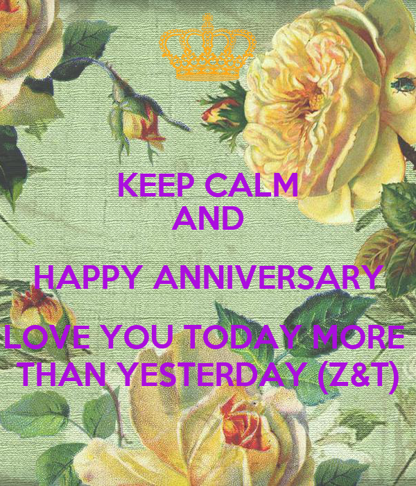 KEEP CALM AND HAPPY ANNIVERSARY LOVE YOU TODAY MORE  THAN YESTERDAY (Z&T)