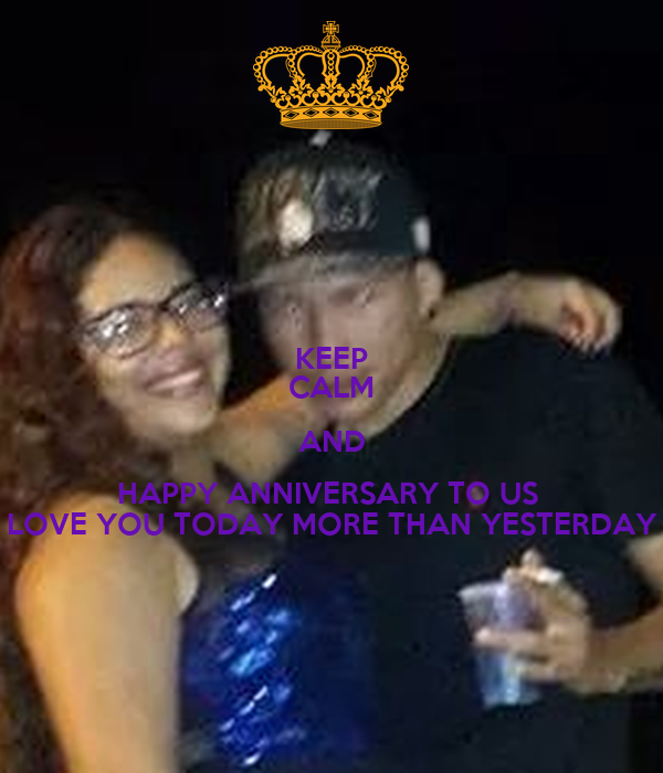 KEEP CALM AND HAPPY ANNIVERSARY TO US  LOVE YOU TODAY MORE THAN YESTERDAY