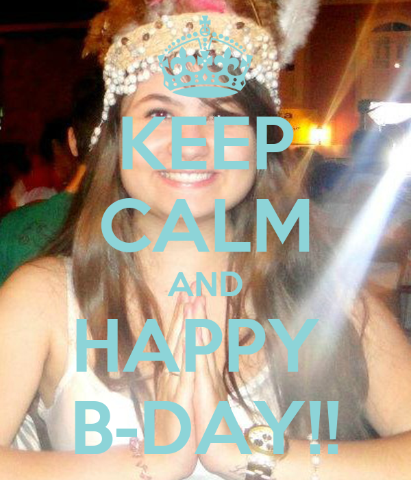 KEEP CALM AND HAPPY  B-DAY!!