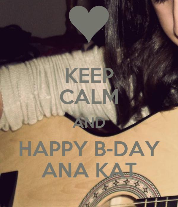 KEEP CALM AND HAPPY B-DAY ANA KAT