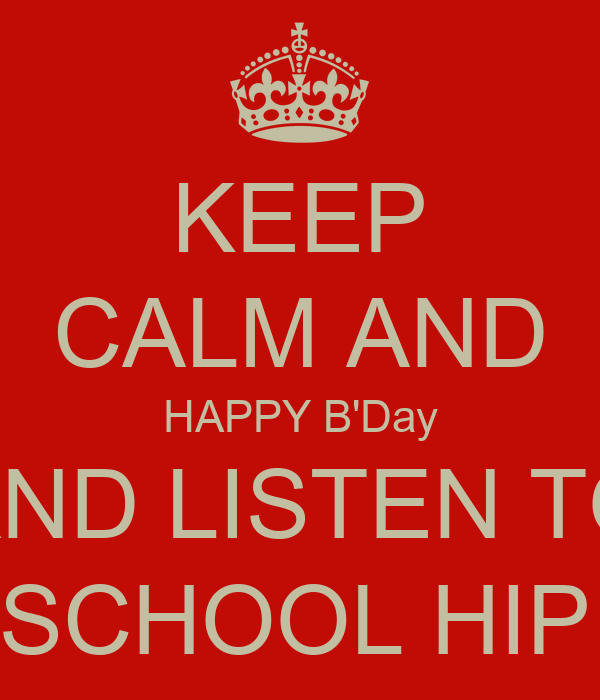 KEEP CALM AND HAPPY B'Day AND LISTEN TO OLD SCHOOL HIP HOP