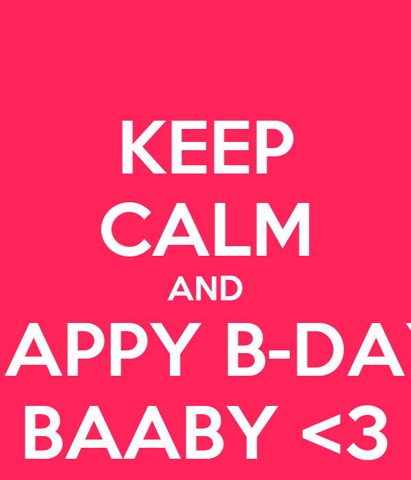 KEEP CALM AND HAPPY B-DAY BAABY <3
