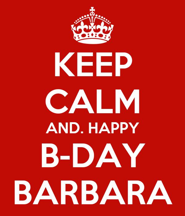 KEEP CALM AND. HAPPY B-DAY BARBARA