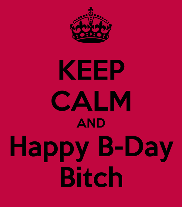KEEP CALM AND Happy B-Day Bitch