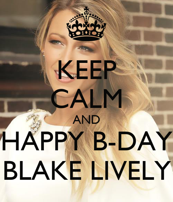 KEEP CALM AND  HAPPY B-DAY  BLAKE LIVELY